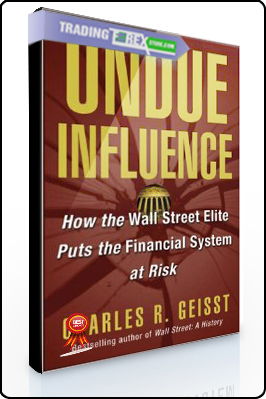 Charles Geisst – Undue Influence. How the Wall Street Elite Puts the Financial System at Risk
