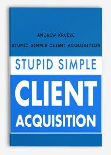 Andrew Kr0eze – Stupid Simple Client Acquisition