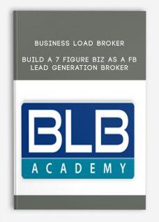 Business Load Broker – Build a 7 Figure Biz As a FB Lead Generation Broker