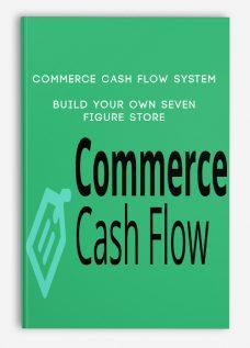 Commerce Cash Flow System – Build Your Own Seven Figure Store