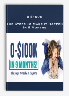 0-$100K – The Steps To Make It Happen In 9 Months