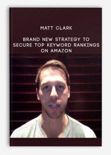 Matt Clark – Brand New Strategy to Secure Top Keyword Rankings on Amazon
