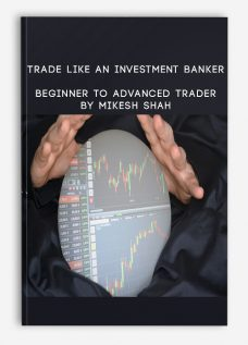 Trade like an Investment Banker – Beginner to Advanced Trader By Mikesh Shah