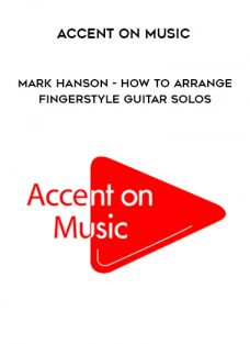 Accent On Music – Mark Hanson – How to Arrange – Fingerstyle Guitar Solos