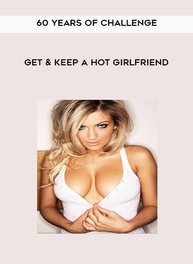 60 Years of Challenge – Get and Keep A HOT Girlfriend