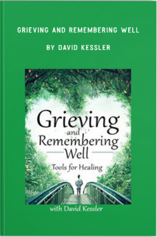 Grieving and Remembering Well: Tools for Healing by David Kessler