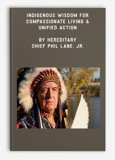 Indigenous Wisdom for Compassionate Living & Unified Action by Hereditary Chief Phil Lane, Jr.