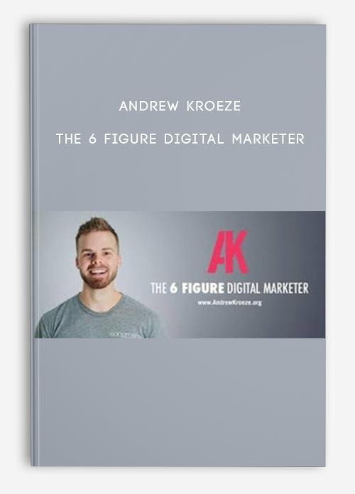 The 6 Figure Digital Marketer by Andrew Kroeze